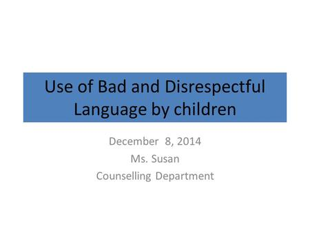 Use of Bad and Disrespectful Language by children December 8, 2014 Ms. Susan Counselling Department.