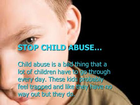 STOP CHILD ABUSE… Child abuse is a bad thing that a lot of children have to go through every day. These kids probably feel trapped and like they have no.