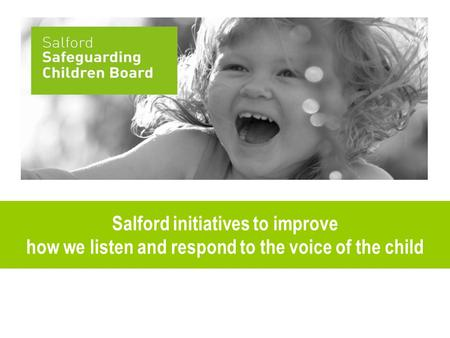 Salford initiatives to improve how we listen and respond to the voice of the child.