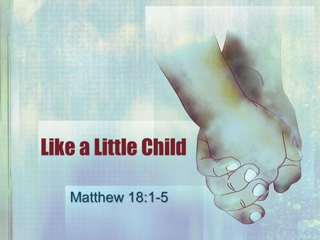 Like a Little Child Matthew 18:1-5. Kingdom of Heaven Live worthy, Eph. 4:1; Phil. 1:27 Live worthy, Eph. 4:1; Phil. 1:27 Danger of self-approval, 2 Cor.