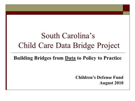 South Carolina's Child Care Data Bridge Project Building Bridges from Data to Policy to Practice Children's Defense Fund August 2010.