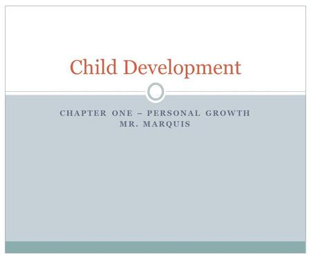 CHAPTER ONE – PERSONAL GROWTH MR. MARQUIS Child Development.