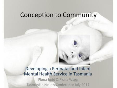 Conception to Community Developing a Perinatal and Infant Mental Health Service in Tasmania Fiona Judd & Fiona Wagg Tasmanian Health Conference July 2014.