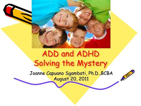 ADD and ADHD Solving the Mystery Joanne Capuano Sgambati, Ph.D.,BCBA August 20, 2011.