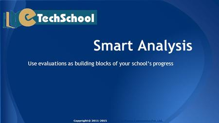 Smart Analysis Use evaluations as building blocks of your school's progress Copyright © 2011-2015 Techlead Software Engineering Pvt. Ltd.Techlead Software.