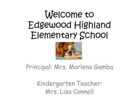 Welcome to Edgewood Highland Elementary School Principal: Mrs. Marlene Gamba Kindergarten Teacher: Mrs. Lisa Connell.