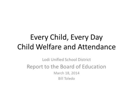 Every Child, Every Day Child Welfare and Attendance Lodi Unified School District Report to the Board of Education March 18, 2014 Bill Toledo.