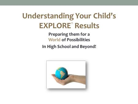 Understanding Your Child's EXPLORE ® Results Preparing them for a World of Possibilities In High School and Beyond!