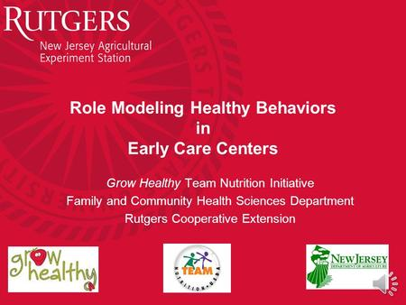 Role Modeling Healthy Behaviors in Early Care Centers Grow Healthy Team Nutrition Initiative Family and Community Health Sciences Department Rutgers Cooperative.