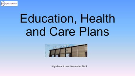 Education, Health and Care Plans Highshore School November 2014.