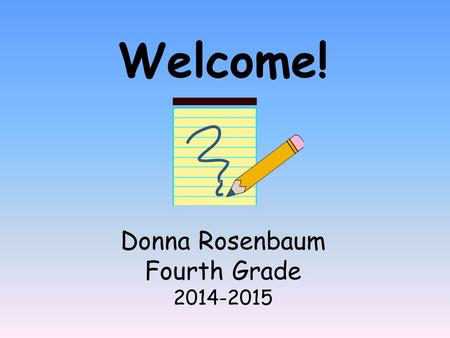 Welcome! Donna Rosenbaum Fourth Grade 2014-2015. All About Me! Received my Bachelor's and Master's Degree from the City University of New York-Lehman.