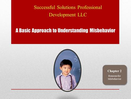 A Basic Approach to Understanding Misbehavior Successful Solutions Professional Development LLC Chapter 2 Reasons for Misbehavior.