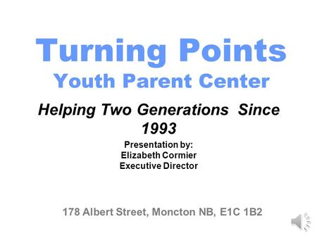 Turning Points Youth Parent Center Helping Two Generations Since 1993 178 Albert Street, Moncton NB, E1C 1B2 Presentation by: Elizabeth Cormier Executive.