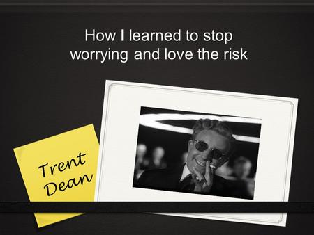 How I learned to stop worrying and love the risk Trent Dean.