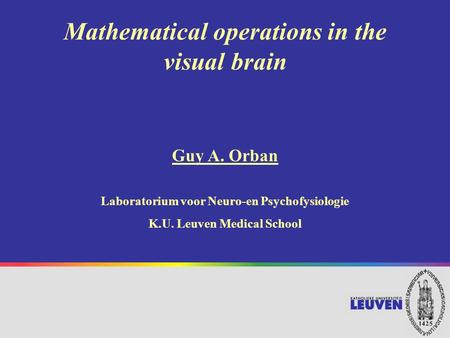 Mathematical operations in the visual brain Guy A. Orban Laboratorium voor Neuro-en Psychofysiologie K.U. Leuven Medical School.