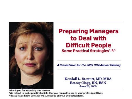 Preparing Managers to Deal with Difficult People Some Practical Strategies 1,2,3 A Presentation for the 2005 OHA Annual Meeting Kendall L. Stewart, MD,