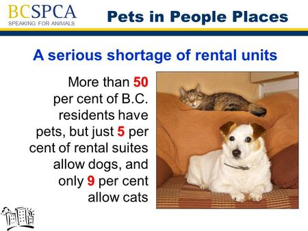 SPEAKING FOR ANIMALS A serious shortage of rental units 50 5 9 More than 50 per cent of B.C. residents have pets, but just 5 per cent of rental suites.