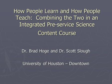 How People Learn and How People Teach: Combining the Two in an Integrated Pre-service Science Content Course Dr. Brad Hoge and Dr. Scott Slough University.