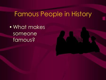 Famous People in History What makes someone famous?