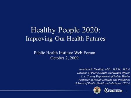 1 Public Health Institute Web Forum October 2, 2009 Jonathan E. Fielding, M.D., M.P.H., M.B.A Director of Public Health and Health Officer L.A. County.
