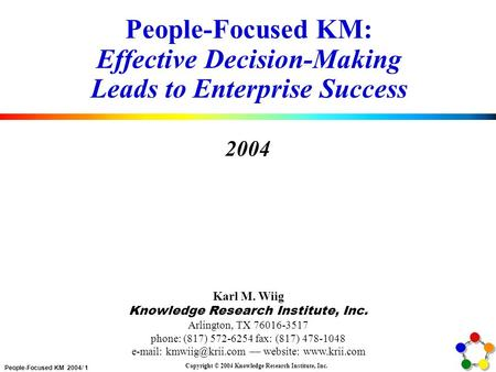 People-Focused KM 2004/ 1 Copyright © 2004 Knowledge Research Institute, Inc. People-Focused KM: Effective Decision-Making Leads to Enterprise Success.