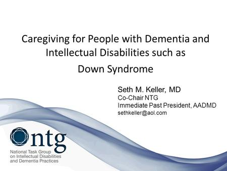 Caregiving for People with Dementia and Intellectual Disabilities such as Down Syndrome Seth M. Keller, MD Co-Chair NTG Immediate Past President, AADMD.