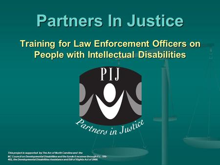 Partners In Justice Training for Law Enforcement Officers on People with Intellectual Disabilities This project is supported by The Arc of North Carolina.