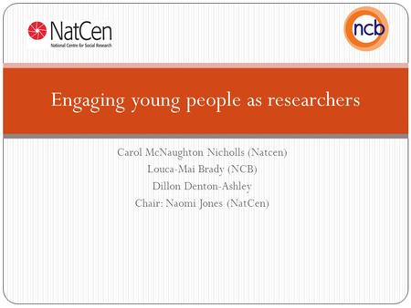 Carol McNaughton Nicholls (Natcen) Louca-Mai Brady (NCB) Dillon Denton-Ashley Chair: Naomi Jones (NatCen) Engaging young people as researchers.