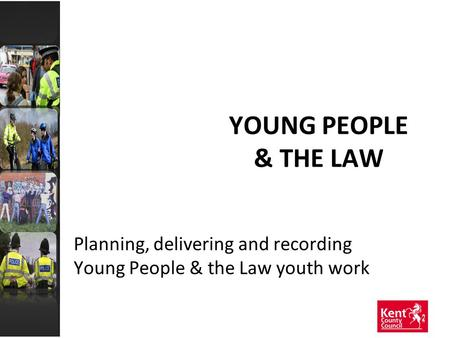 YOUNG PEOPLE & THE LAW Planning, delivering and recording Young People & the Law youth work.