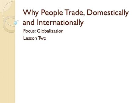 Why People Trade, Domestically and Internationally Focus: Globalization Lesson Two.