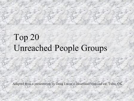 Top 20 Unreached People Groups Adapted from a presentation by Doug Lucas at Heartland MissionFest, Tulsa, OK.