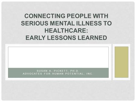 SUSAN A. PICKETT, PH.D. ADVOCATES FOR HUMAN POTENTIAL, INC. CONNECTING PEOPLE WITH SERIOUS MENTAL ILLNESS TO HEALTHCARE: EARLY LESSONS LEARNED.