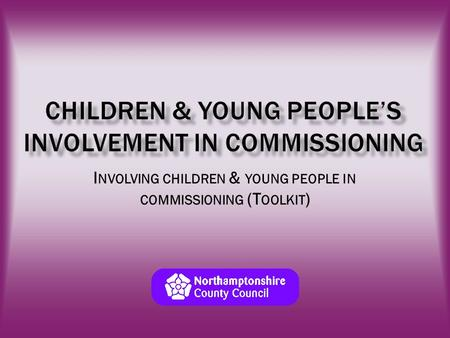 I NVOLVING CHILDREN & YOUNG PEOPLE IN COMMISSIONING (T OOLKIT )