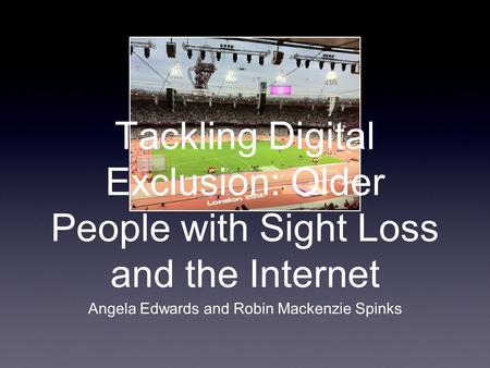 Tackling Digital Exclusion: Older People with Sight Loss and the Internet Angela Edwards and Robin Mackenzie Spinks.