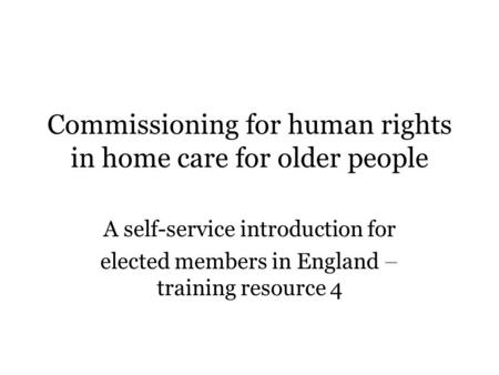 Commissioning for human rights in home care for older people A self-service introduction for elected members in England – training resource 4.