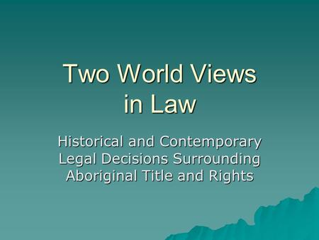 Two World Views in Law Historical and Contemporary Legal Decisions Surrounding Aboriginal Title and Rights.