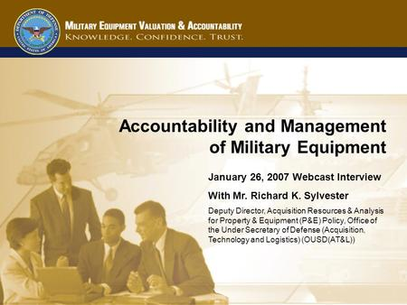 1 Accountability and Management of Military Equipment January 26, 2007 Webcast Interview With Mr. Richard K. Sylvester Deputy Director, Acquisition Resources.