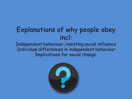 Explanations of why people obey incl: Independent behaviour..resisting social influence Individual differences in independent behaviour Implications for.