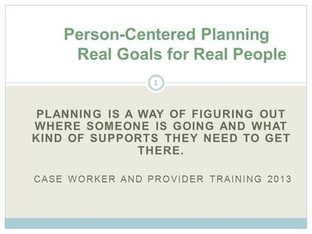 PLANNING IS A WAY OF FIGURING OUT WHERE SOMEONE IS GOING AND WHAT KIND OF SUPPORTS THEY NEED TO GET THERE. CASE WORKER AND PROVIDER TRAINING 2013 Person-Centered.
