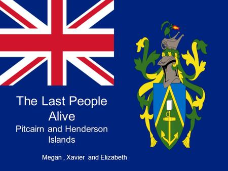 The Last People Alive Pitcairn and Henderson Islands Megan, Xavier and Elizabeth.