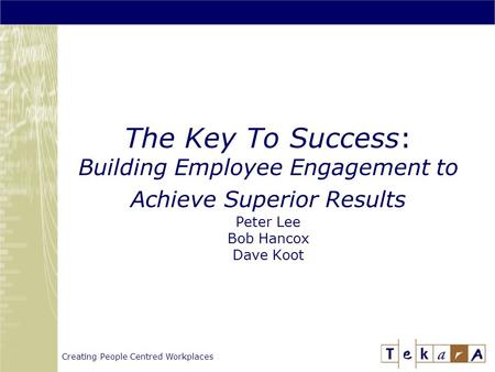 Creating People Centred Workplaces The Key To Success: Building Employee Engagement to Achieve Superior Results Peter Lee Bob Hancox Dave Koot.