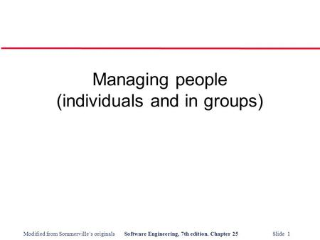 Modified from Sommerville's originalsSoftware Engineering, 7th edition. Chapter 25 Slide 1 Managing people (individuals and in groups)