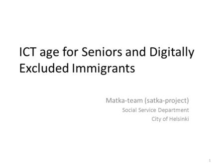 1 ICT age for Seniors and Digitally Excluded Immigrants Matka-team (satka-project) Social Service Department City of Helsinki.