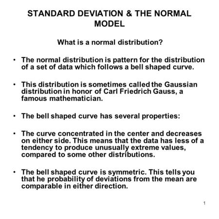 1 STANDARD DEVIATION & THE NORMAL MODEL What is a normal distribution? The normal distribution is pattern for the distribution of a set of data which follows.