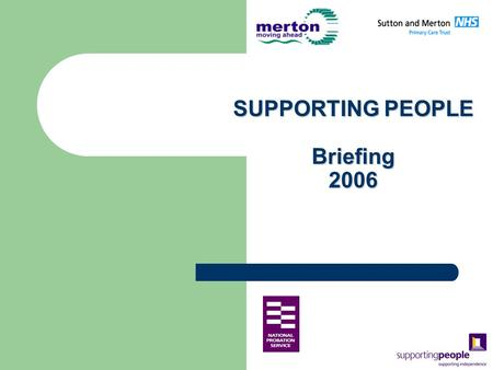 SUPPORTING PEOPLE Briefing 2006. What is Supporting People Supporting people is a government initiative aimed at enabling people with housing related.