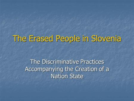 The Erased People in Slovenia The Discriminative Practices Accompanying the Creation of a Nation State.