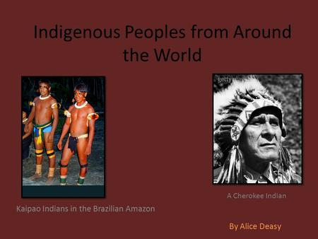 Indigenous Peoples from Around the World Kaipao Indians in the Brazilian Amazon By Alice Deasy A Cherokee Indian.