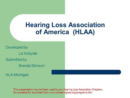 Hearing Loss Association of America (HLAA) Developed by Liz Kobylak Submitted by Brenda Stimson HLA-Michigan This presentation may be freely used by any.