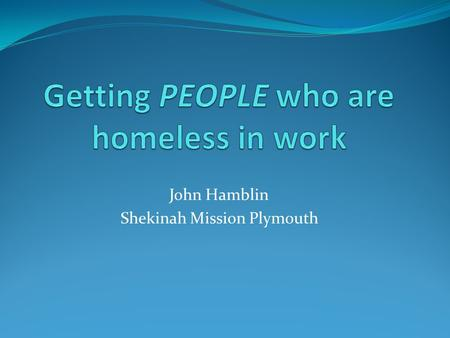 John Hamblin Shekinah Mission Plymouth. Considerations? The homeless sector cannot do this on its own. We understand the needs of people who use our services,