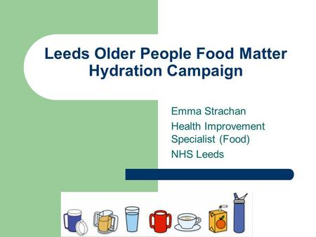 Leeds Older People Food Matter Hydration Campaign Emma Strachan Health Improvement Specialist (Food) NHS Leeds.